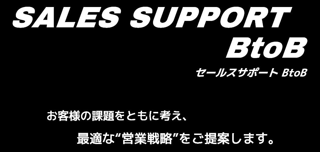 """SALES SUPPORT BtoB セールスサポート BtoB-お客様の課題をともに考え最適な""""営業戦略""""をご提案します。-"""
